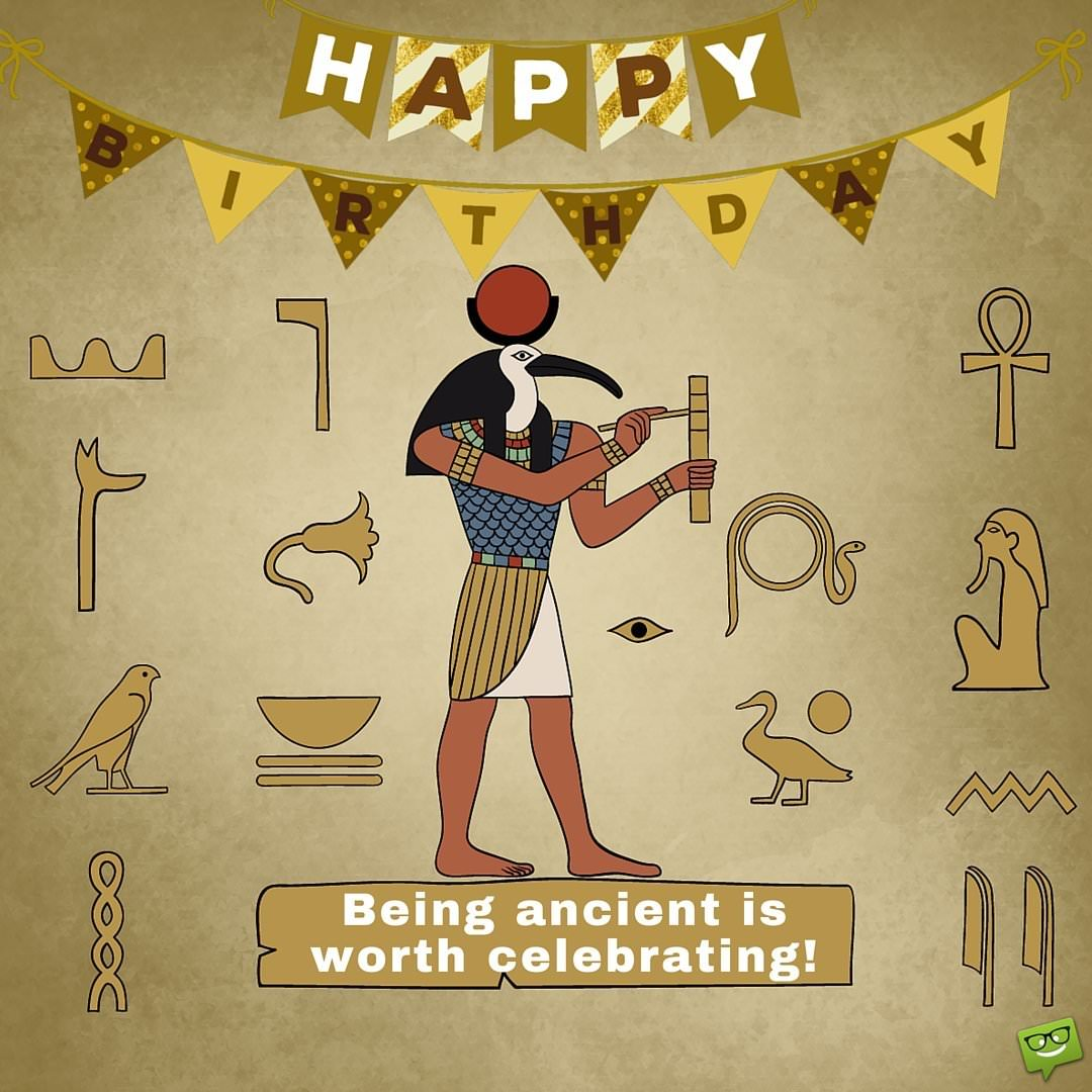 Being Ancient Is Worth Celebrating Happy Birthday