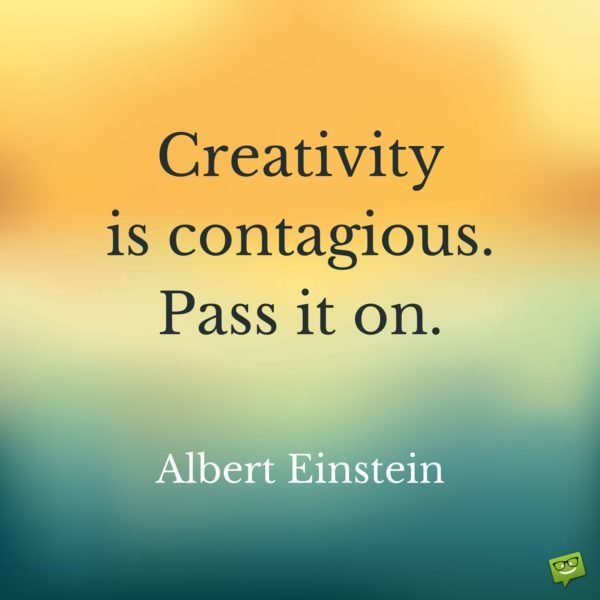 Creativity is contagious. Pass it on. Albert Einstein.