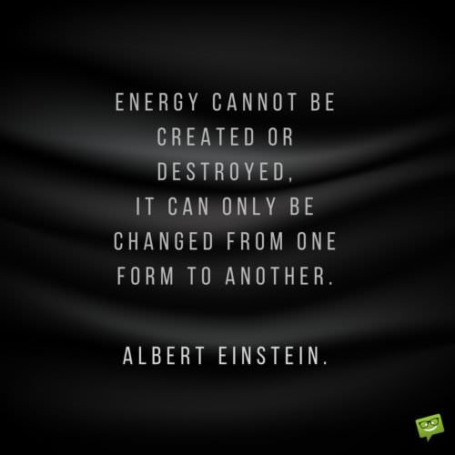 Energy cannot be created or destroyed, it can only be changed from one form to another. Albert Einstein.