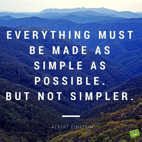 Everything must be made as simple as possible. But not simpler. Albert Einstein.