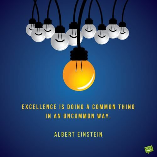Excellence is doing a common thing in an uncommon way. Albert Einstein.