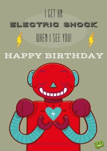 I get an Electric Shock when I see you. Happy Birthday!