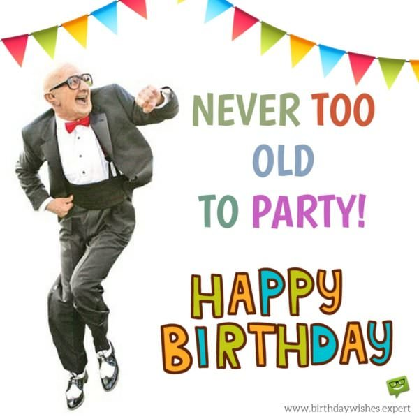 Never too old to party! happy Birthday.