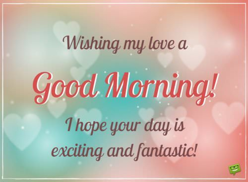 Wishing my love a Good Morning. I hope your day is exciting and fantastic!