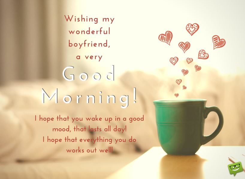 Wishing my wonderful boyfriend a very Good Morning! I hope that you wake up in a good mood, that lasts all day! I hope that everything you do works out well!