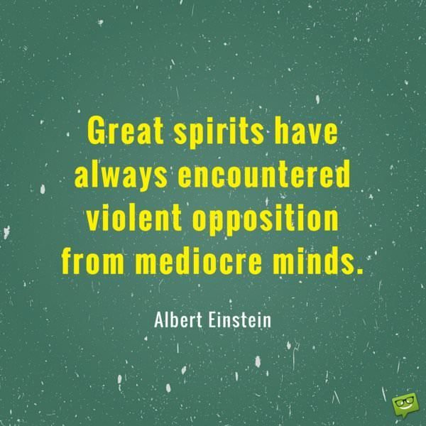 Great spirits have always encountered violent opposition from mediocre minds. Albert Einstein
