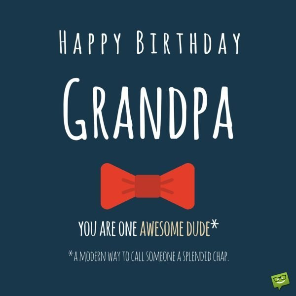 Happy Birthday, Grandpa! You are one awesome dude* that is a modern way of calling someone a splendid chap.