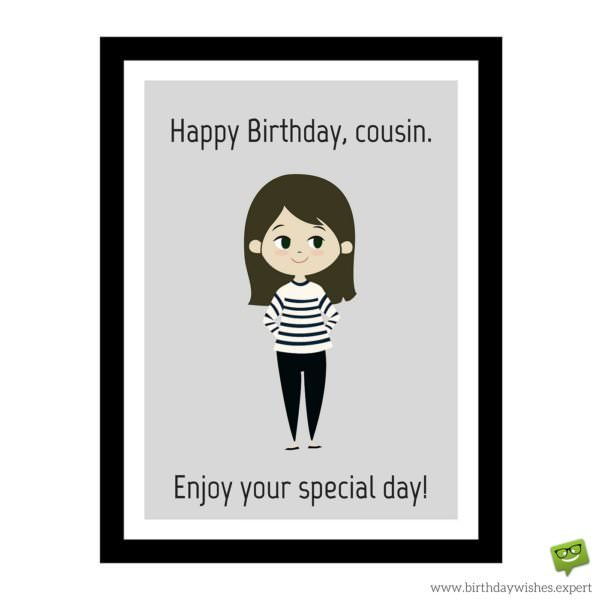Happy Birthday, cousin. Enjoy your special day!