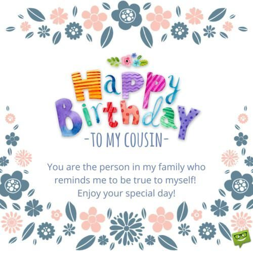 Happy Birthday to my cousin. You are the person in my family who reminds me to be true to myself! Enjoy your special day.