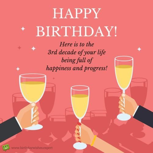 Here is to the 3rd decade of your life being full of happiness and progress! Happy Birthday.