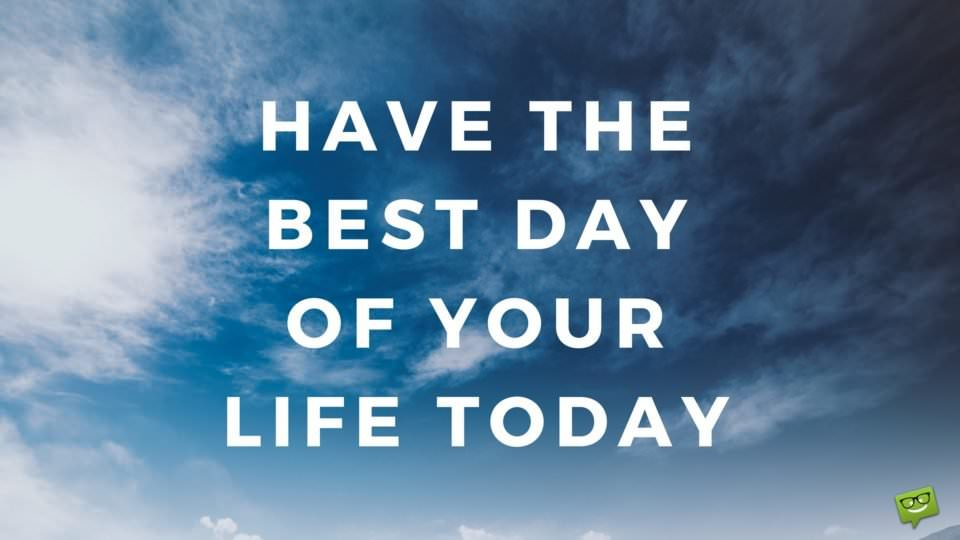 Have the best day of your life today.