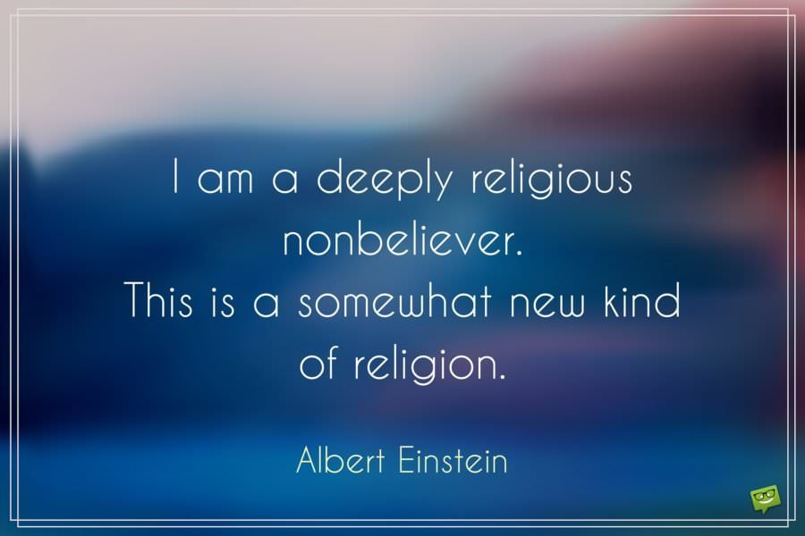 I am a deeply religious nonbeliever. This is a somewhat new kind of religion. Albert Einstein.