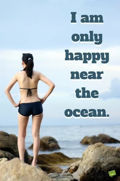 I'm only happy near the ocean.
