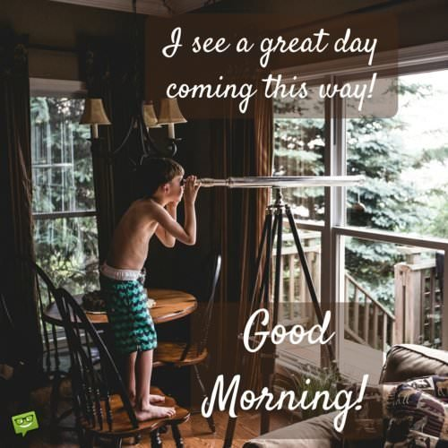 I see a great day coming this way. Good morning.