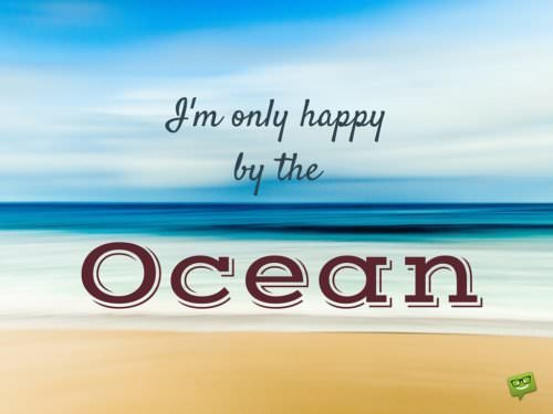 I'm only happy by the Ocean.