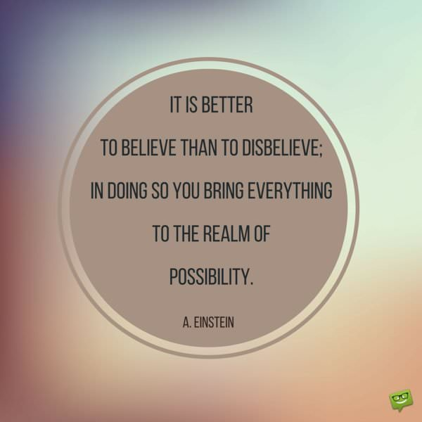 It is better to believe than to disbelieve; in doing you bring everything to the realm of possibility. Albert Einstein.