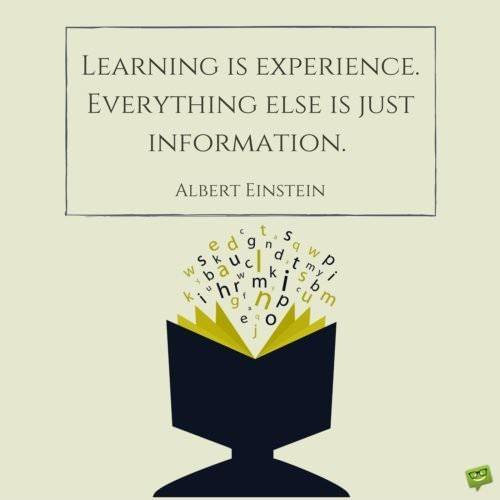 Learning is experience. Everything else is just information. Albert Einstein.