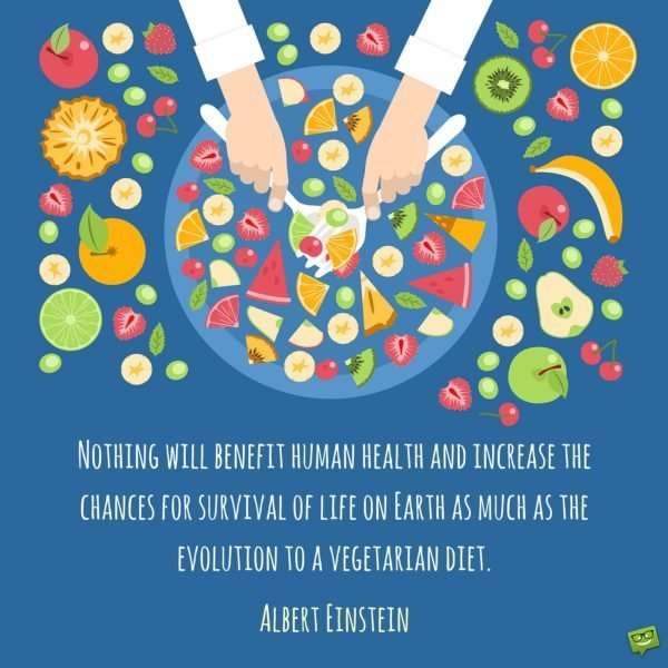 Nothing will benefit human health and increase the chances for survival of life on Earth as much as the evolution to a vegetarian diet. Albert Einstein.