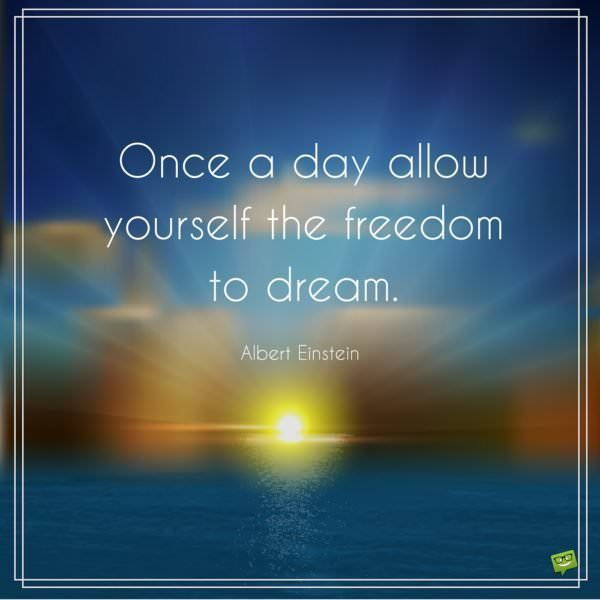 Once a day allow yourself the freedom to dream. Albert Einstein.