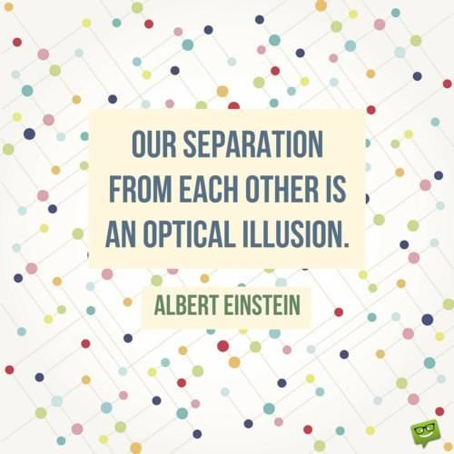 Our separation from each other is an optical illusion. Albert Einstein.