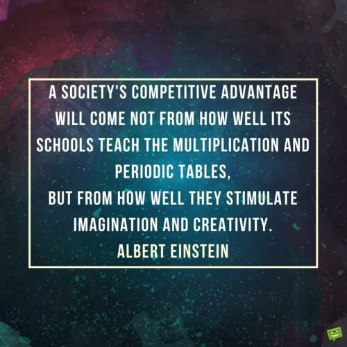 A society's competitive advantage will come not from how well its schools teach the multiplication and periodic tables, but from how well they stimulate imagination and creativity. Albert Einstein.