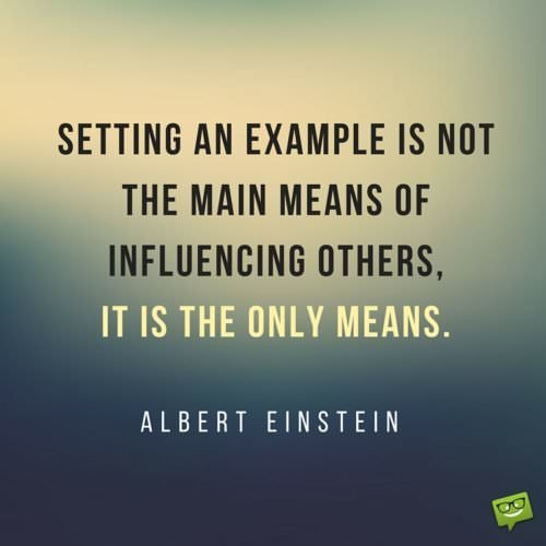 Setting an example is not the main means of influencing others, it is the only means. Albert Einstein.