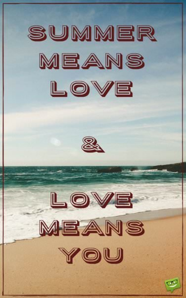 Summer means love and love means you.