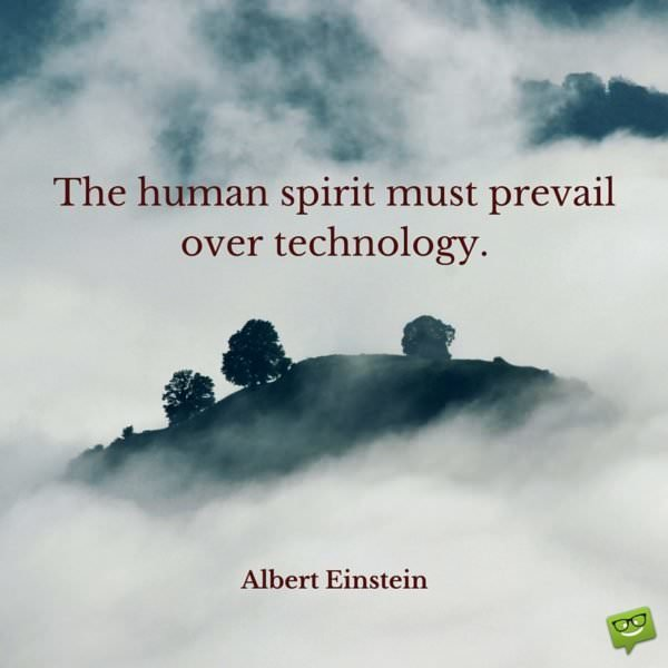 The human spirit must prevail over technology. Albert Einstein.