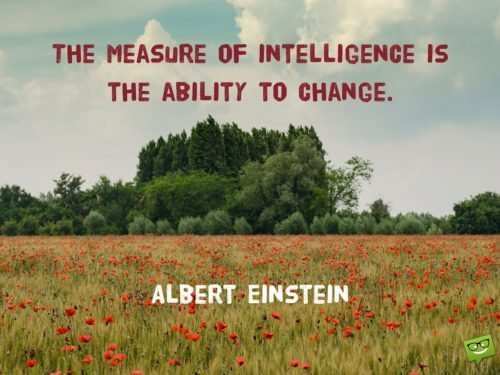 The measure of intelligence is the ability to change. Albert Einstein