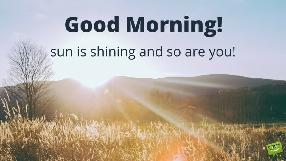 Good Morning! Sun is shining and so are you.