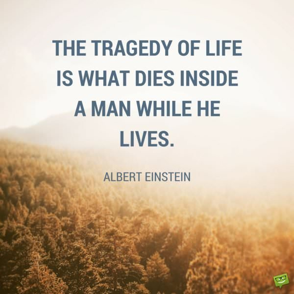The tragedy of life is what dies inside a man while he lives. Albert Einstein.