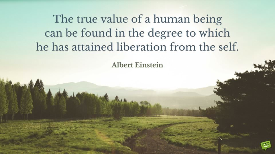 The true value of a human being can be found in the degree to which he has attained liberation from the self. Albert Einstein.
