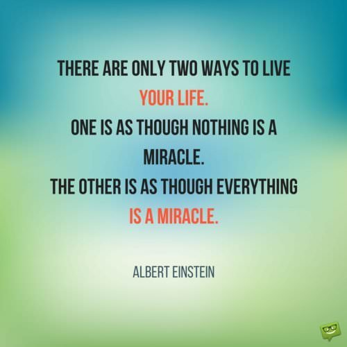 There are only two ways to live your life. One is as though nothing is a miracle. The other is as though everything is a miracle. Albert Einstein.