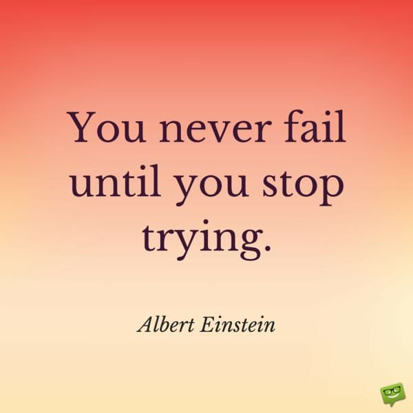 You never fail until you stop trying. Albert Einstein.