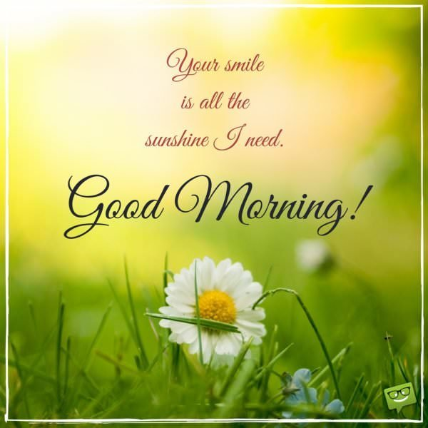 Your smile is all the sunshine I need. Good Morning!