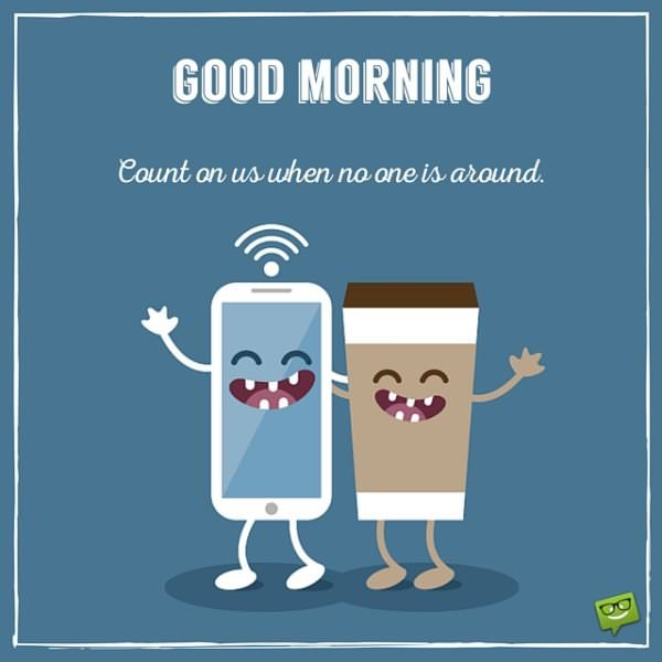 Good Morning. Count on us when no one is around.