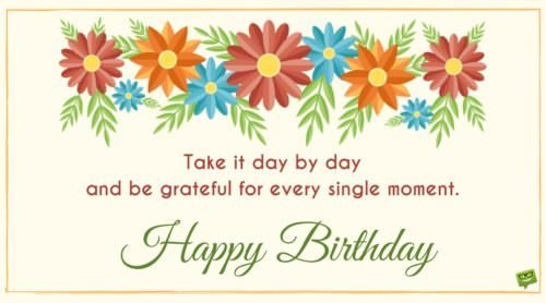 Take it day by day and be grateful for every single moment. Happy Birthday!