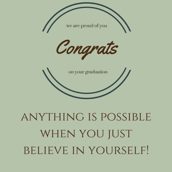 Anything is possible when you believe in yourself! Congrats on your graduation!