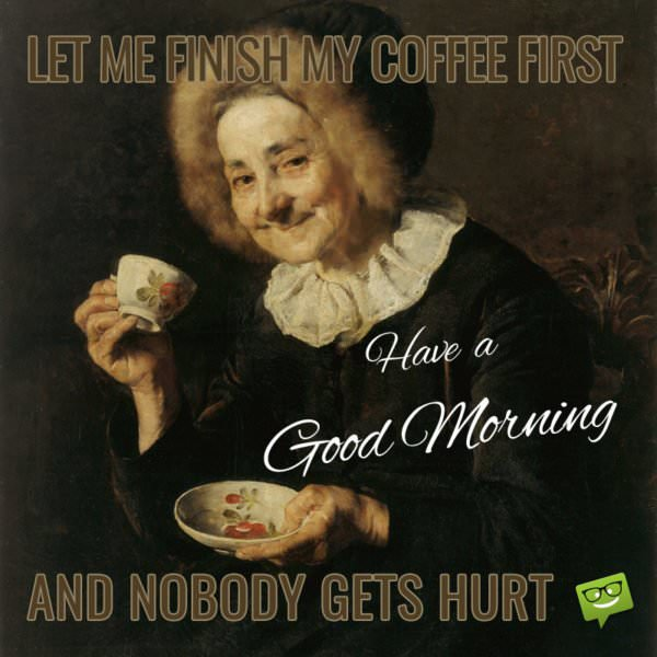 Let me Finish my Coffee First and nobody gets hurt. Have a Good Morning!