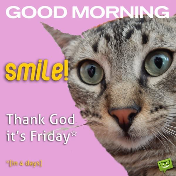 Good Morning. Smile! Thank god it's Friday!* *[in 4 days]