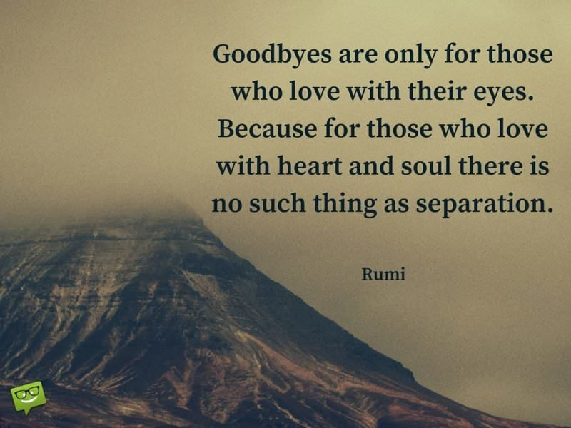 Goodbyes are only for those who love with their eyes. Because for those who love with heart and soul there is no such thing as separation.