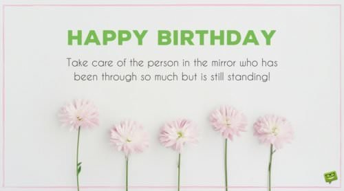 Happy Birthday. Take care of the person in the mirror who has been through so much but is still standing.