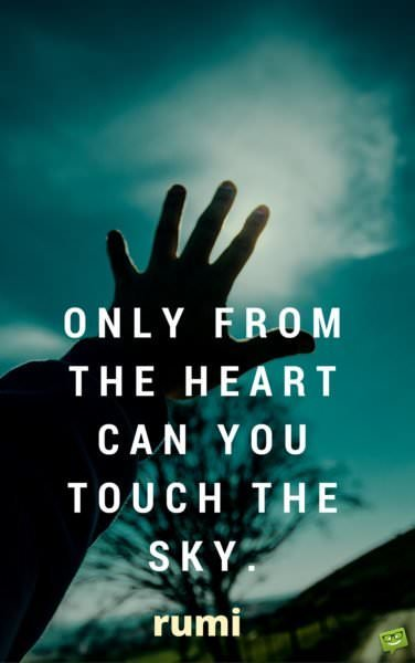 Only from the heart can you touch the sky. Rumi