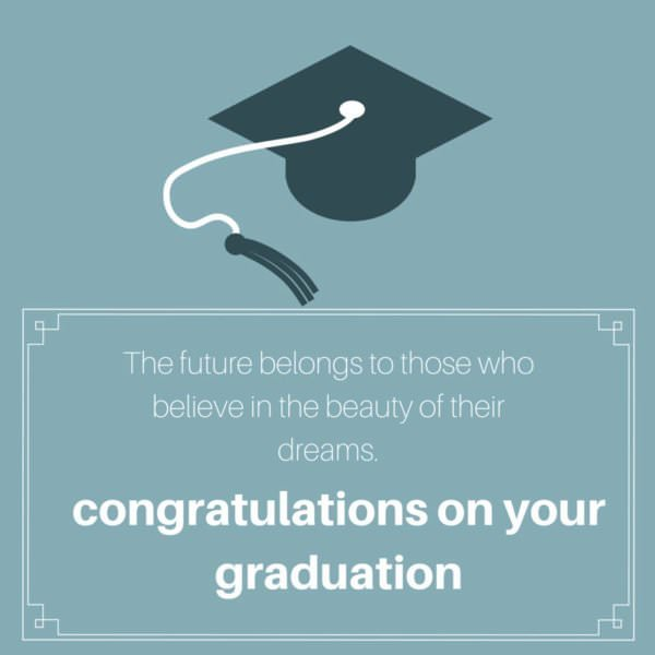 The future belongs to those who believe in the beauty of their dreams. Congratulations on your graduation.