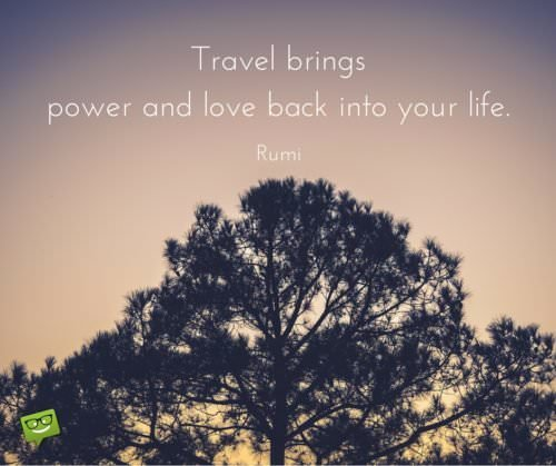 Travel brings power and love back into your life. Rumi