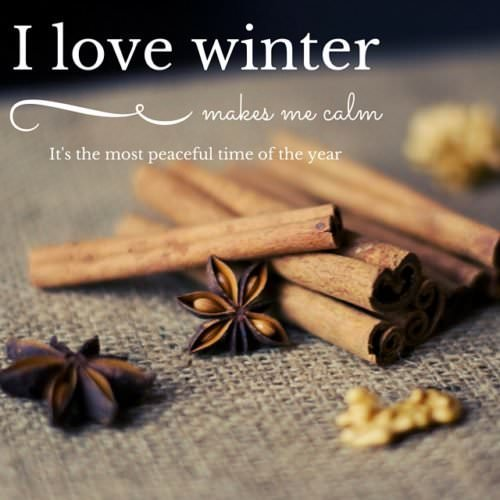 I love winter. Makes me calm. It's the most peaceful time of the year.