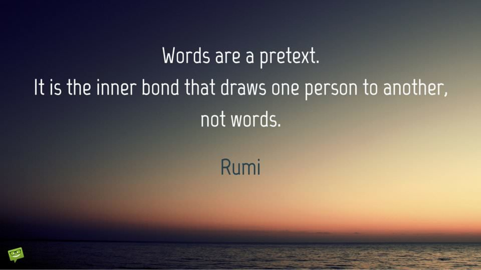 Words are a pretext. It is the inner bond that draws one person to another, not words. Rumi