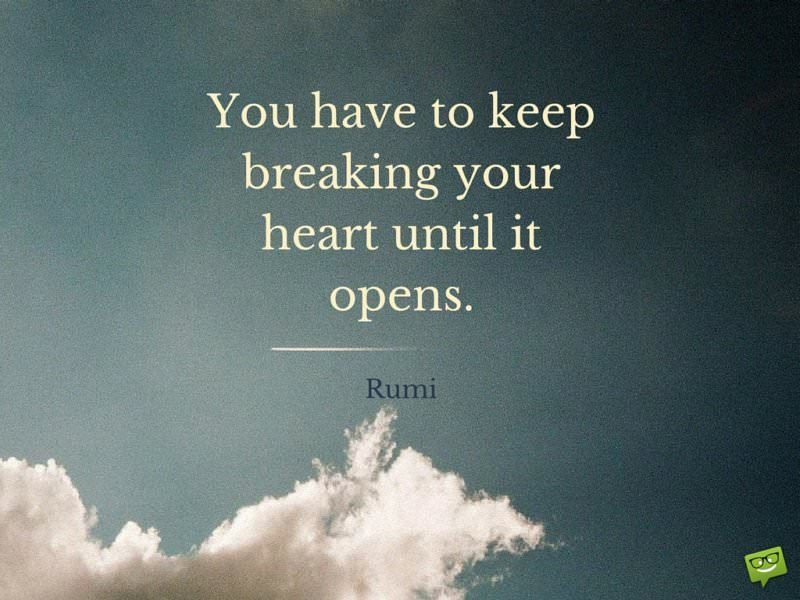 You have to keep breaking your heart until it opens. Rumi