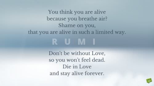 You think you are alive because you breathe air? Shame on you, that you are alive in such a limited way. Don't be without Love, so you won't feel dead. Die in Love and stay alive forever.