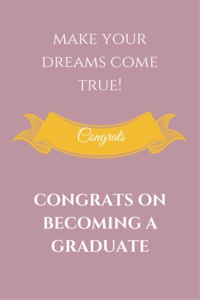 Make your dreams come true! Congrats on becoming a graduate.